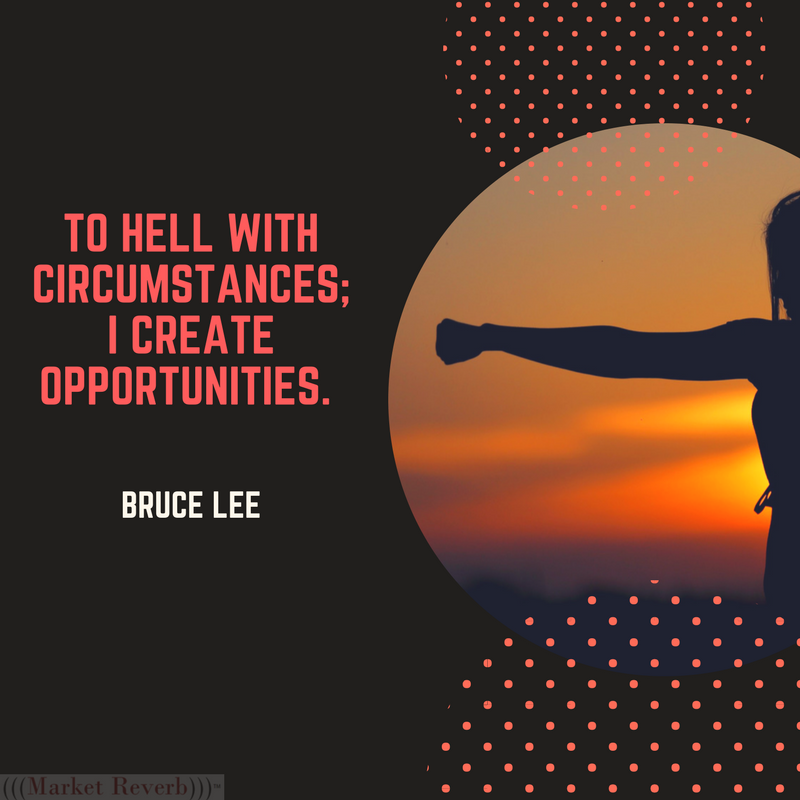 To hell with circumstances; I create opportunities. -Bruce Lee